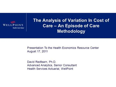 The Analysis of Variation In Cost of Care – An Episode of Care Methodology Presentation To the Health Economics Resource Center August 17, 2011 David Redfearn,