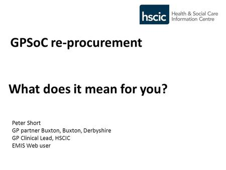 GPSoC re-procurement What does it mean for you? Peter Short GP partner Buxton, Buxton, Derbyshire GP Clinical Lead, HSCIC EMIS Web user.