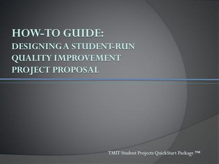 HOW-TO GUIDE: DESIGNING A STUDENT-RUN QUALITY IMPROVEMENT PROJECT PROPOSAL TMIT Student Projects QuickStart Package ™