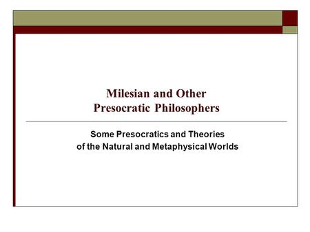 Milesian and Other Presocratic Philosophers Some Presocratics and Theories of the Natural and Metaphysical Worlds.