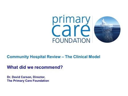 Community Hospital Review – The Clinical Model What did we recommend? Dr. David Carson, Director, The Primary Care Foundation.