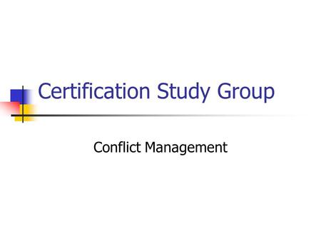 Certification Study Group Conflict Management. What is Conflict? A process in which one party consciously interferes in the goal-achievement efforts of.