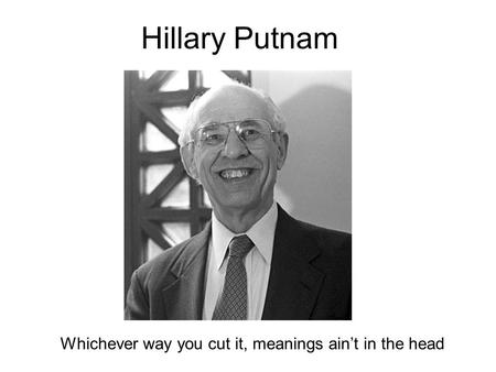 Hillary Putnam Whichever way you cut it, meanings ain't in the head.