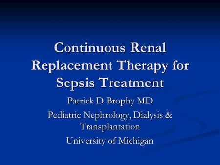 Continuous Renal Replacement Therapy for Sepsis Treatment Patrick D Brophy MD Pediatric Nephrology, Dialysis & Transplantation University of Michigan.