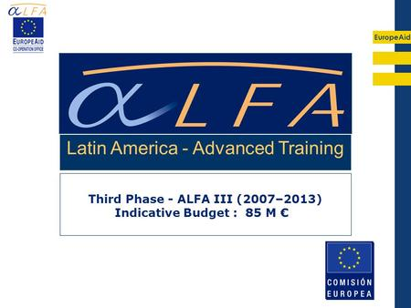 EuropeAid Third Phase - ALFA III (2007–2013) Indicative Budget : 85 M € Latin America - Advanced Training.