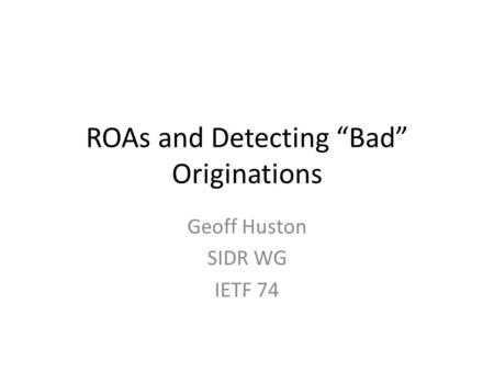 "ROAs and Detecting ""Bad"" Originations Geoff Huston SIDR WG IETF 74."