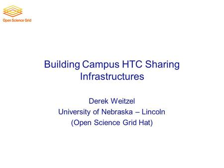 Building Campus HTC Sharing Infrastructures Derek Weitzel University of Nebraska – Lincoln (Open Science Grid Hat)