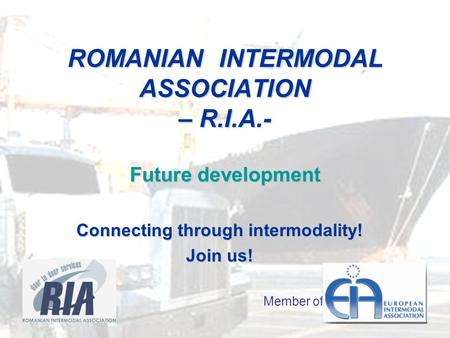 ROMANIAN INTERMODAL ASSOCIATION – R.I.A.- Future development Connecting through intermodality! Join us! Member of.