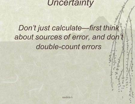 Module 61 Module 6: Uncertainty Don't just calculate—first think about sources of error, and don't double-count errors.