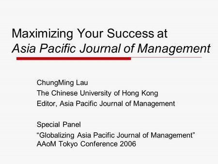 Maximizing Your Success at Asia Pacific Journal of Management ChungMing Lau The Chinese University of Hong Kong Editor, Asia Pacific Journal of Management.