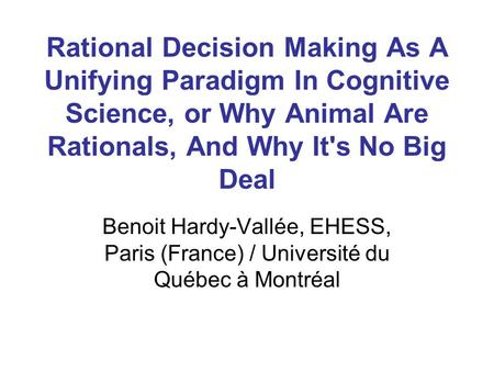 Rational Decision Making As A Unifying Paradigm In Cognitive Science, or Why Animal Are Rationals, And Why It's No Big Deal Benoit Hardy-Vallée, EHESS,