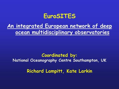 EuroSITES An integrated European network of deep ocean multidisciplinary observatories Coordinated by: National Oceanography Centre Southampton, UK Richard.