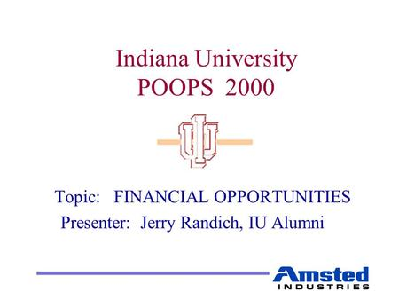 Indiana University POOPS 2000 Topic: FINANCIAL OPPORTUNITIES Presenter: Jerry Randich, IU Alumni.