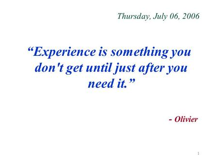 "1 Thursday, July 06, 2006 ""Experience is something you don't get until just after you need it."" - Olivier."