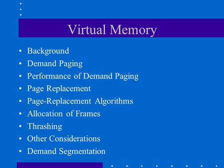 Virtual Memory Background Demand Paging Performance of Demand Paging Page Replacement Page-Replacement Algorithms Allocation of Frames Thrashing Other.