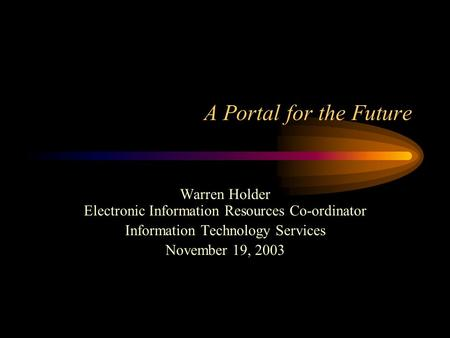 A Portal for the Future Warren Holder Electronic Information Resources Co-ordinator Information Technology Services November 19, 2003.