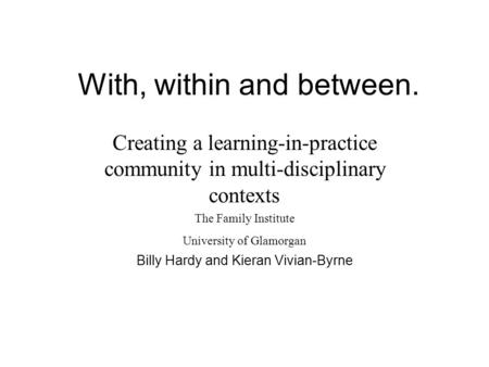 With, within and between. Creating a learning-in-practice community in multi-disciplinary contexts The Family Institute University of Glamorgan Billy.