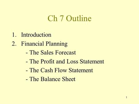 1 Ch 7 Outline 1.Introduction 2.Financial Planning - The Sales Forecast - The Profit and Loss Statement - The Cash Flow Statement - The Balance Sheet.