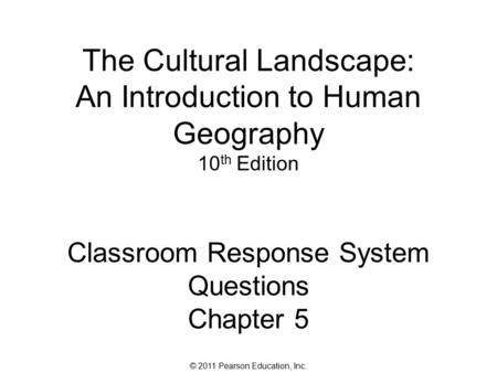 © 2011 Pearson Education, Inc. The Cultural Landscape: An Introduction to Human Geography 10 th Edition Classroom Response System Questions Chapter 5.