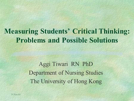 9 Jun 001 Measuring Students' Critical Thinking: Problems and Possible Solutions Aggi Tiwari RN PhD Department of Nursing Studies The University of Hong.