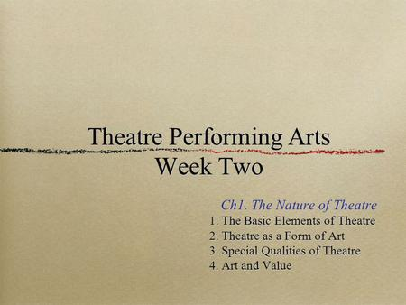 Theatre Performing Arts Week Two Ch1. The Nature of Theatre 1. The Basic Elements of Theatre 1. The Basic Elements of Theatre 2. Theatre as a Form of Art.