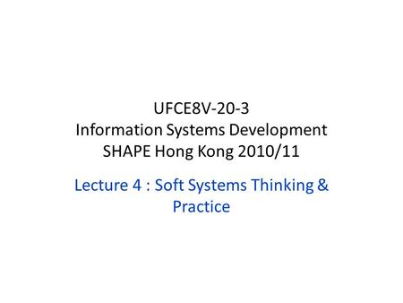 Lecture 4 : Soft Systems Thinking & Practice UFCE8V-20-3 Information Systems Development SHAPE Hong Kong 2010/11.