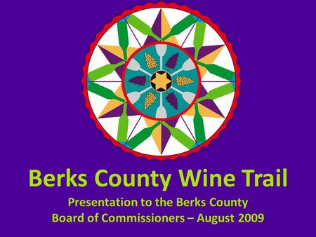 Berks County Wine Trail Presentation to the Berks County Board of Commissioners – August 2009.
