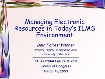 Managing Electronic Resources in Today's ILMS Environment Beth Forrest Warner Director, Digital Library Initiatives, University of Kansas LC's Digital.
