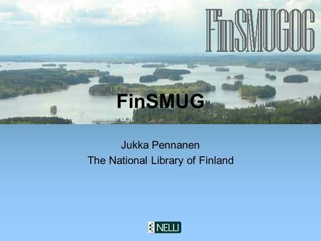 The National Library of Finland FinSMUG Jukka Pennanen The National Library of Finland.