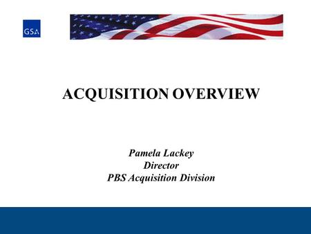 ACQUISITION OVERVIEW Pamela Lackey Director PBS Acquisition Division.