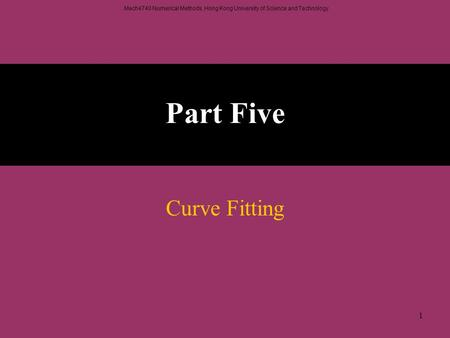 Mech4740 Numerical Methods, Hong Kong University of Science and Technology. 1 Part Five Curve Fitting.