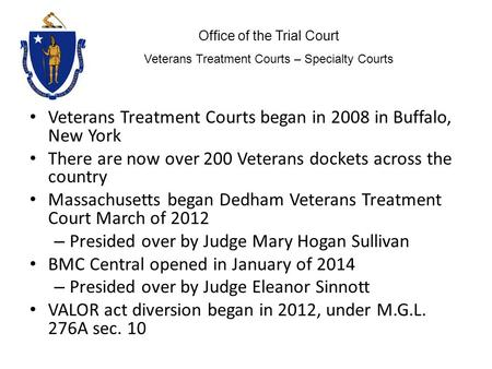 Veterans Treatment Courts began in 2008 in Buffalo, New York There are now over 200 Veterans dockets across the country Massachusetts began Dedham Veterans.