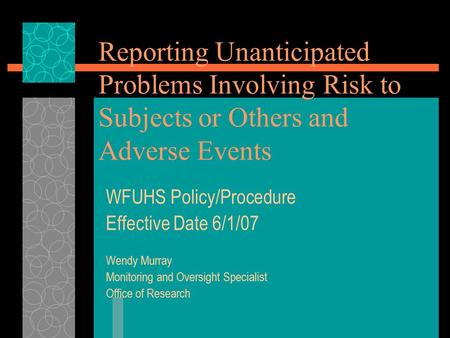 Reporting Unanticipated Problems Involving Risk to Subjects or Others and Adverse Events WFUHS Policy/Procedure Effective Date 6/1/07 Wendy Murray Monitoring.