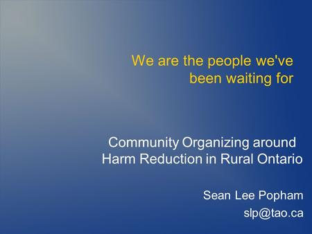We are the people we've been waiting for Community Organizing around Harm Reduction in Rural Ontario Sean Lee Popham