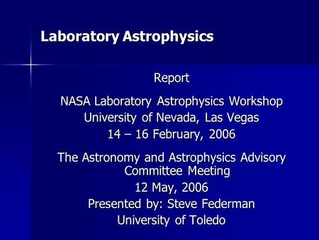 Laboratory Astrophysics Report NASA Laboratory Astrophysics Workshop University of Nevada, Las Vegas 14 – 16 February, 2006 The Astronomy and Astrophysics.