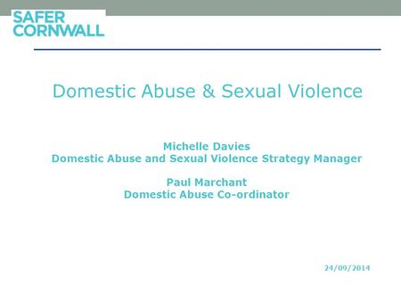 Domestic Abuse & Sexual Violence Michelle Davies Domestic Abuse and Sexual Violence Strategy Manager Paul Marchant Domestic Abuse Co-ordinator 24/09/2014.