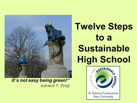 "Twelve Steps to a Sustainable High School "" It ' s not easy being green! "" Kermit T. Frog."