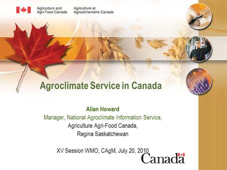 Agroclimate Service in Canada Allan Howard Manager, National Agroclimate Information Service, Agriculture Agri-Food Canada, Regina Saskatchewan XV Session.