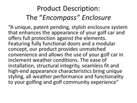 "Product Description: The ""Encompass"" Enclosure ""A unique, patent pending, stylish enclosure system that enhances the appearance of your golf car and offers."
