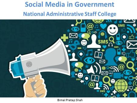 Social Media in Government National Administrative Staff College Bimal Pratap Shah.