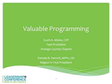 Valuable Programming Scott A. Myles, CSP Past-President Orange County Chapter Pamela B. Perrich, MPH, CIH Region IV Vice President 1.