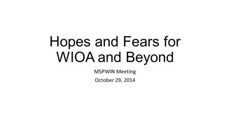 Hopes and Fears for WIOA and Beyond MSPWIN Meeting October 29, 2014.