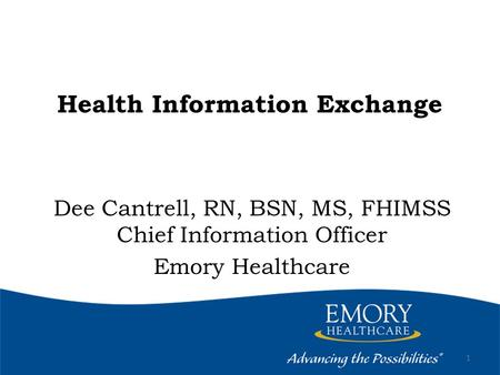 Health Information Exchange Dee Cantrell, RN, BSN, MS, FHIMSS Chief Information Officer Emory Healthcare 1.