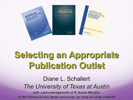 Selecting an Appropriate Publication Outlet Diane L. Schallert The University of Texas at Austin with acknowledgement of P. Karen Murphy of the Pennsylvania.