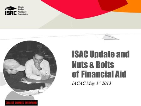 ISAC Update and Nuts & Bolts of Financial Aid IACAC May 1 st 2013.