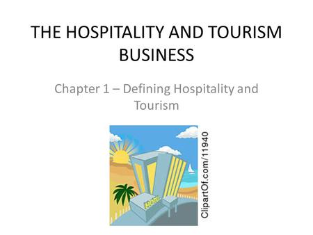 THE HOSPITALITY AND TOURISM BUSINESS Chapter 1 – Defining Hospitality and Tourism.