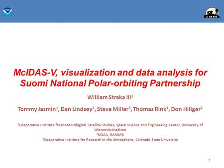 McIDAS-V, visualization and data analysis for Suomi National Polar-orbiting Partnership William Straka III 1 Tommy Jasmin 1, Dan Lindsey 2, Steve Miller.