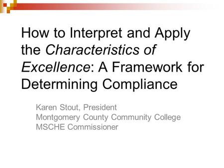 How to Interpret and Apply the Characteristics of Excellence: A Framework for Determining Compliance Karen Stout, President Montgomery County Community.