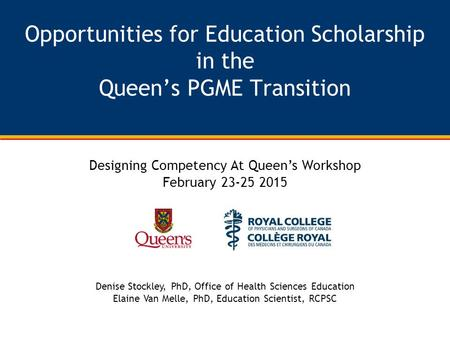 Opportunities for Education Scholarship in the Queen's PGME Transition Designing Competency At Queen's Workshop February 23-25 2015 Denise Stockley, PhD,