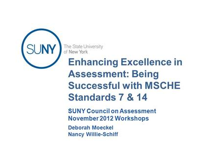 Enhancing Excellence in Assessment: Being Successful with MSCHE Standards 7 & 14 Deborah Moeckel Nancy Willie-Schiff SUNY Council on Assessment November.